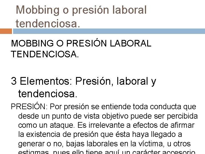 Mobbing o presión laboral tendenciosa. MOBBING O PRESIÓN LABORAL TENDENCIOSA. 3 Elementos: Presión, laboral