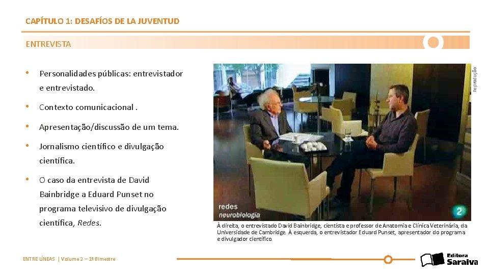 CAPÍTULO 1: DESAFÍOS DE LA JUVENTUD ENTREVISTA Reprodução • Personalidades públicas: entrevistador e entrevistado.