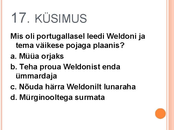 17. KÜSIMUS Mis oli portugallasel leedi Weldoni ja tema väikese pojaga plaanis? a. Müüa