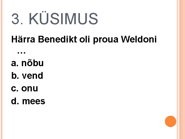 3. KÜSIMUS Härra Benedikt oli proua Weldoni … a. nõbu b. vend c. onu