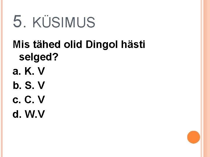 5. KÜSIMUS Mis tähed olid Dingol hästi selged? a. K. V b. S. V
