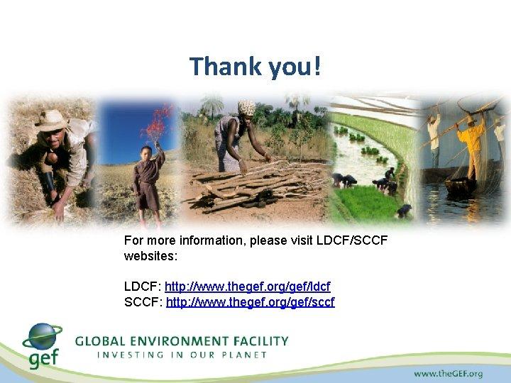 Thank you! For more information, please visit LDCF/SCCF websites: LDCF: http: //www. thegef. org/gef/ldcf