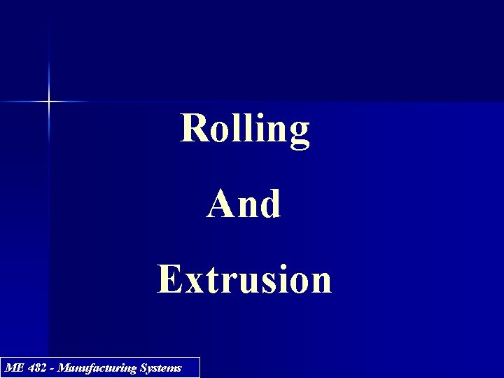 Rolling And Extrusion ME 482 - Manufacturing Systems