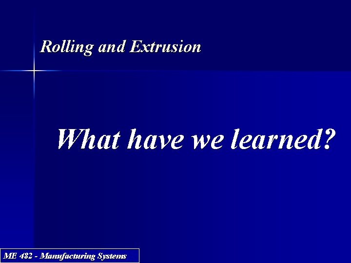 Rolling and Extrusion What have we learned? ME 482 - Manufacturing Systems