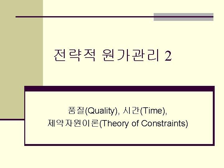 전략적 원가관리 2 품질(Quality), 시간(Time), 제약자원이론(Theory of Constraints)
