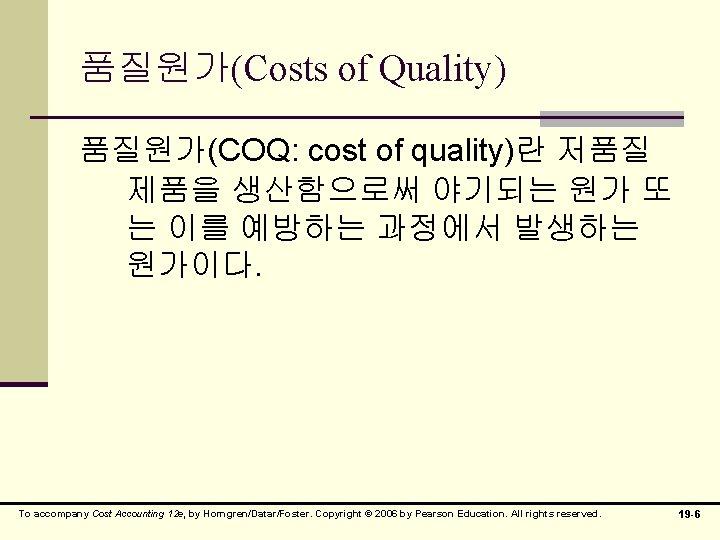 품질원가(Costs of Quality) 품질원가(COQ: cost of quality)란 저품질 제품을 생산함으로써 야기되는 원가 또 는
