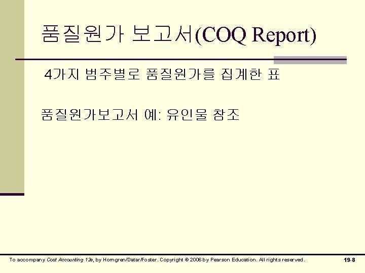 품질원가 보고서(COQ Report) 4가지 범주별로 품질원가를 집계한 표 품질원가보고서 예: 유인물 참조 To accompany