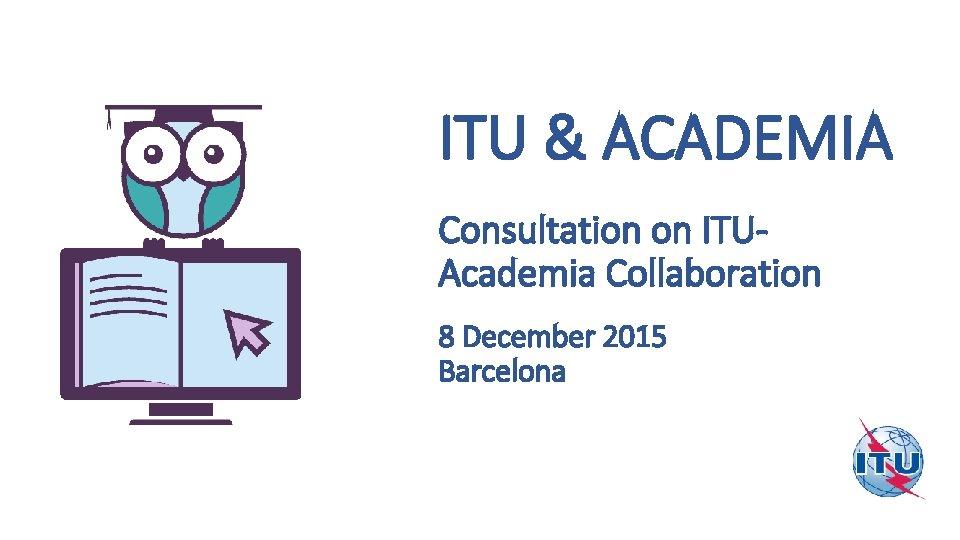 ITU & ACADEMIA Consultation on ITUAcademia Collaboration 8 December 2015 Barcelona June 2014