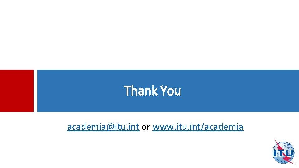Thank You academia@itu. int or www. itu. int/academia
