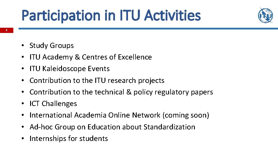 Participation in ITU Activities 6 • • • Study Groups ITU Academy & Centres