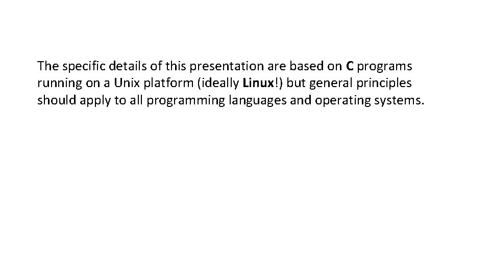 The specific details of this presentation are based on C programs running on a