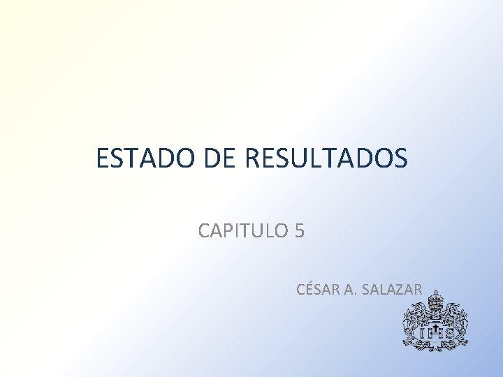 ESTADO DE RESULTADOS CAPITULO 5 CÉSAR A. SALAZAR