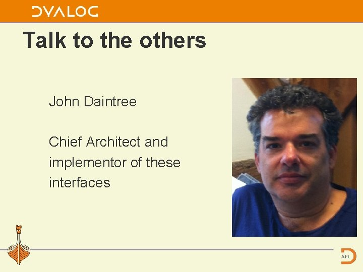 Talk to the others John Daintree Chief Architect and implementor of these interfaces