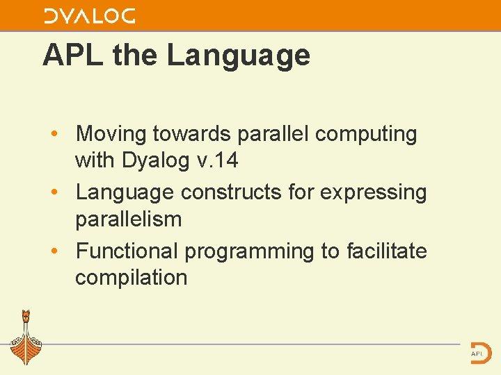 APL the Language • Moving towards parallel computing with Dyalog v. 14 • Language
