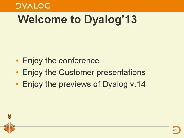 Welcome to Dyalog' 13 • Enjoy the conference • Enjoy the Customer presentations •