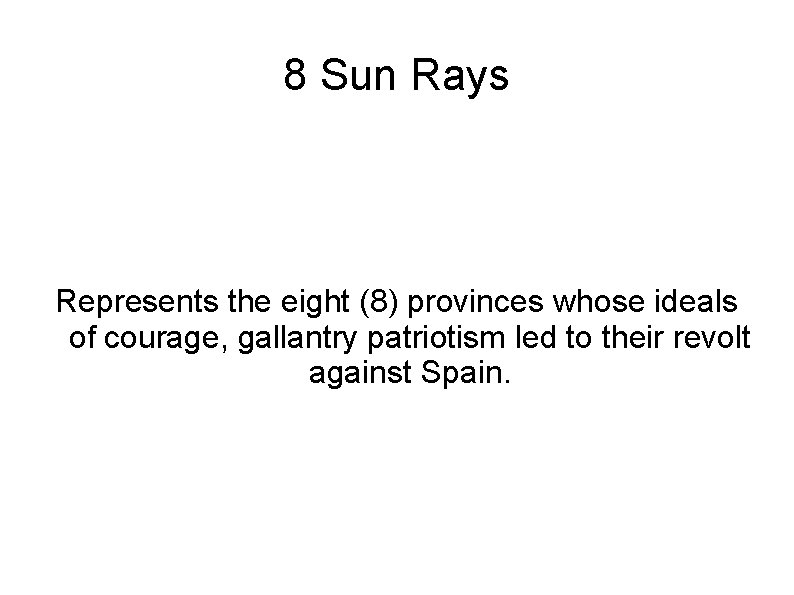 8 Sun Rays Represents the eight (8) provinces whose ideals of courage, gallantry patriotism