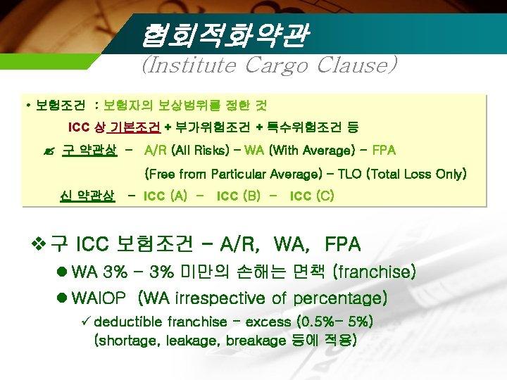 협회적화약관 (Institute Cargo Clause) • 보험조건 : 보험자의 보상범위를 정한 것 ICC 상 기본조건