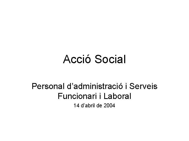 Acció Social Personal d'administració i Serveis Funcionari i Laboral 14 d'abril de 2004