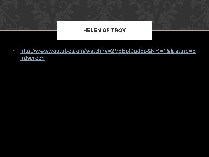 HELEN OF TROY • http: //www. youtube. com/watch? v=2 Vg. Epl 3 qd 8