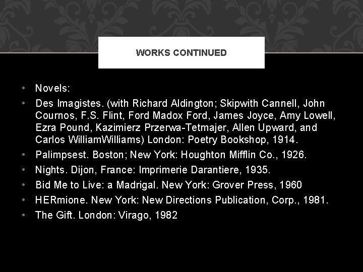WORKS CONTINUED • Novels: • Des Imagistes. (with Richard Aldington; Skipwith Cannell, John Cournos,