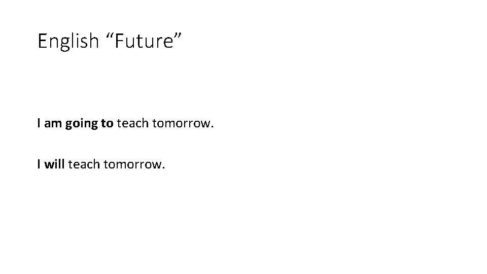 "English ""Future"" I am going to teach tomorrow. I will teach tomorrow."