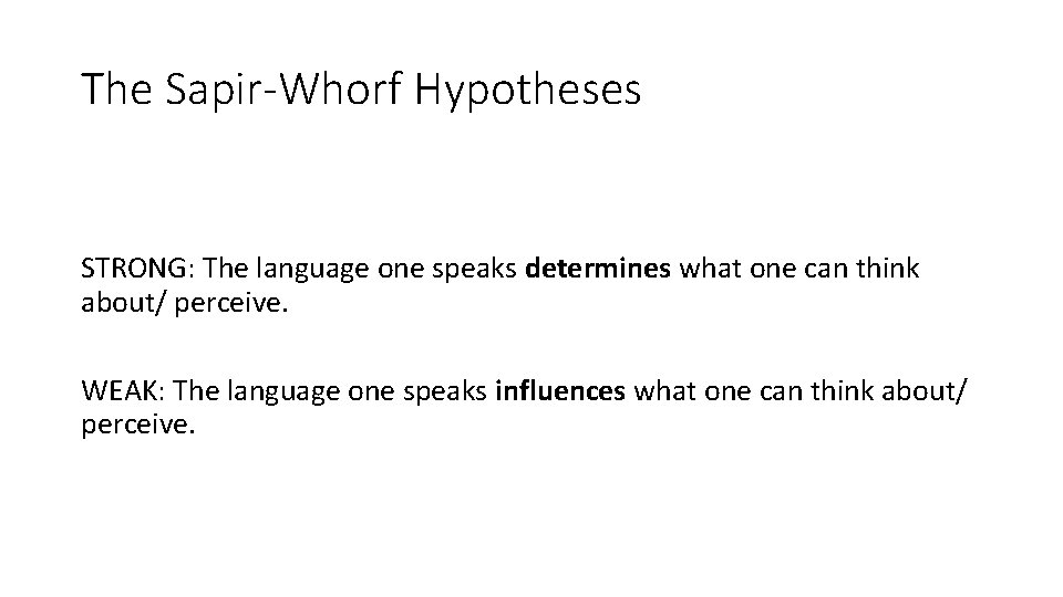 The Sapir-Whorf Hypotheses STRONG: The language one speaks determines what one can think about/