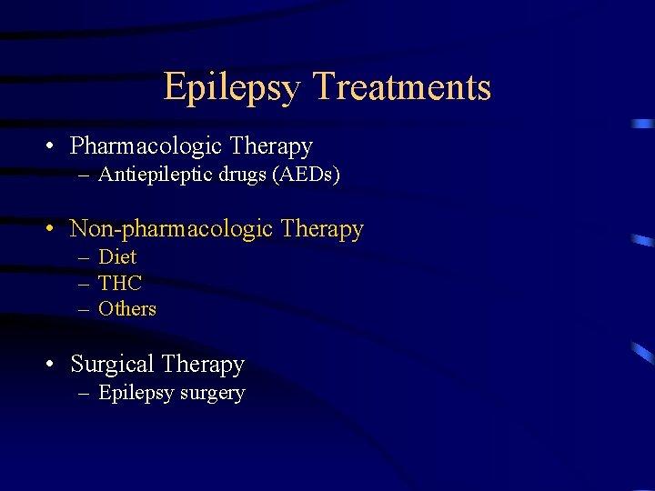 Epilepsy Treatments • Pharmacologic Therapy – Antiepileptic drugs (AEDs) • Non-pharmacologic Therapy – Diet
