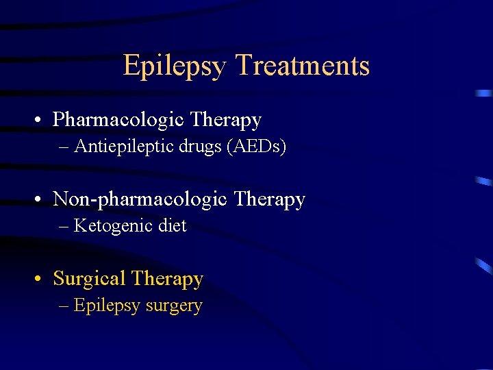 Epilepsy Treatments • Pharmacologic Therapy – Antiepileptic drugs (AEDs) • Non-pharmacologic Therapy – Ketogenic