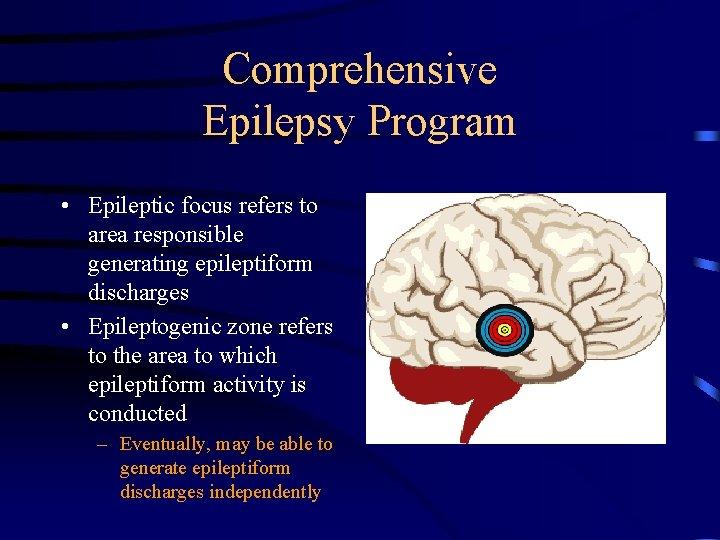 Comprehensive Epilepsy Program • Epileptic focus refers to area responsible generating epileptiform discharges •