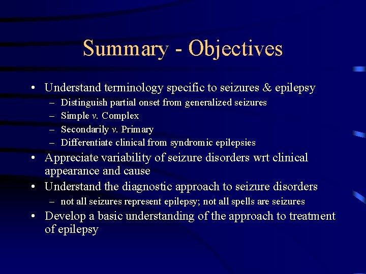 Summary - Objectives • Understand terminology specific to seizures & epilepsy – – Distinguish