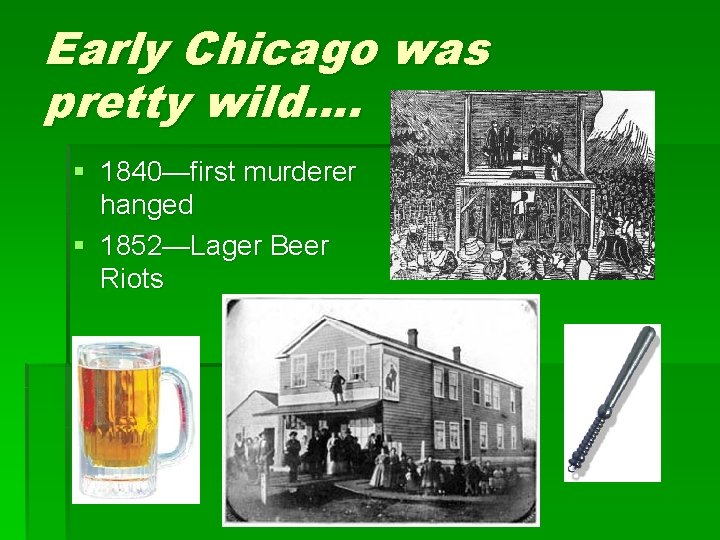 Early Chicago was pretty wild…. § 1840—first murderer hanged § 1852—Lager Beer Riots