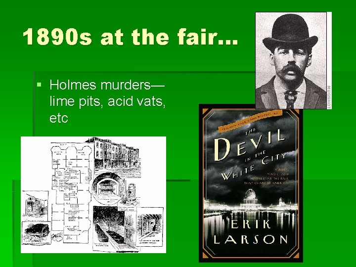 1890 s at the fair… § Holmes murders— lime pits, acid vats, etc