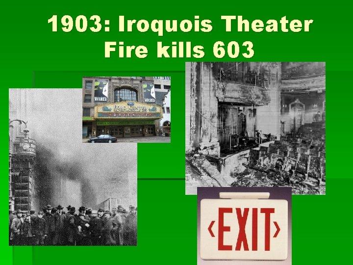 1903: Iroquois Theater Fire kills 603