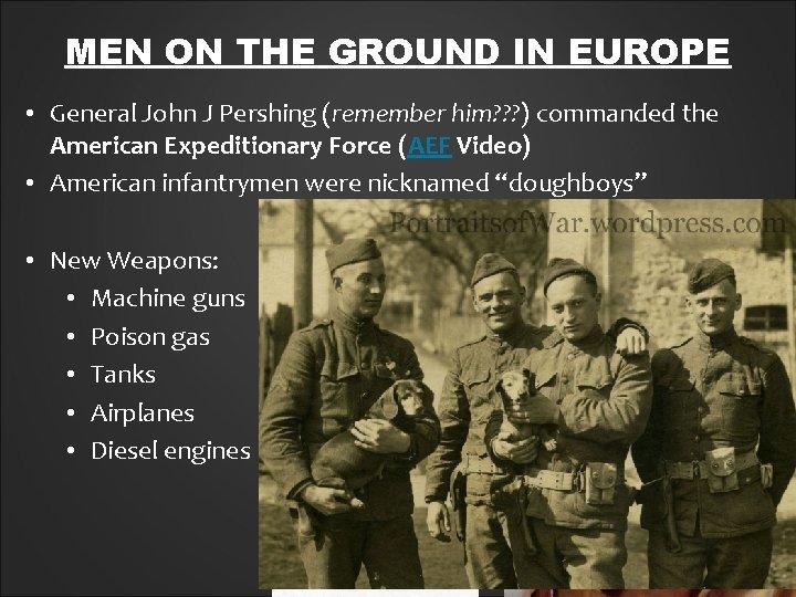 MEN ON THE GROUND IN EUROPE • General John J Pershing (remember him? ?
