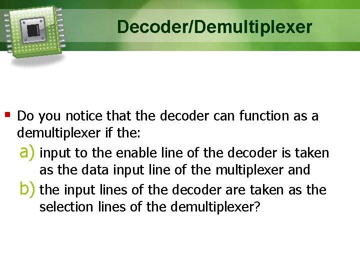 Decoder/Demultiplexer § Do you notice that the decoder can function as a demultiplexer if