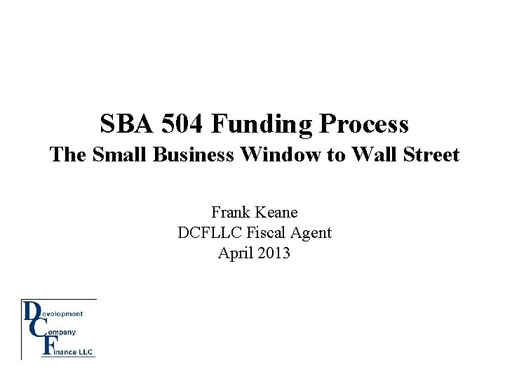 SBA 504 Funding Process The Small Business Window to Wall Street Frank Keane DCFLLC