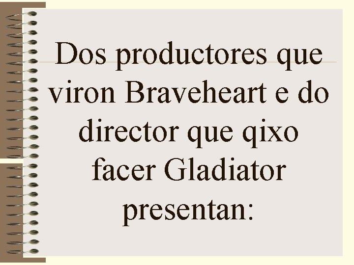 Dos productores que viron Braveheart e do director que qixo facer Gladiator presentan: