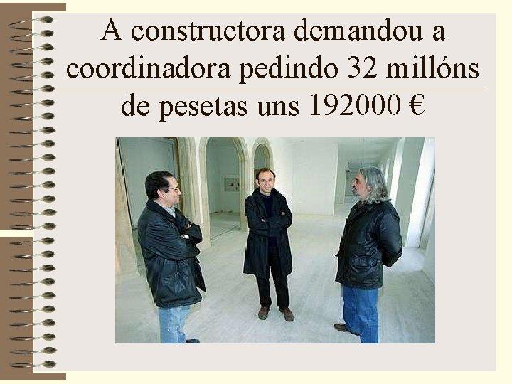 A constructora demandou a coordinadora pedindo 32 millóns de pesetas uns 192000 €