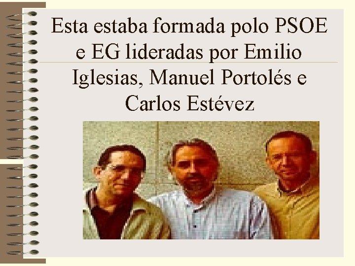 Esta estaba formada polo PSOE e EG lideradas por Emilio Iglesias, Manuel Portolés e