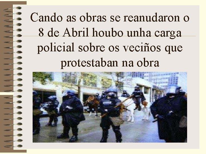 Cando as obras se reanudaron o 8 de Abril houbo unha carga policial sobre