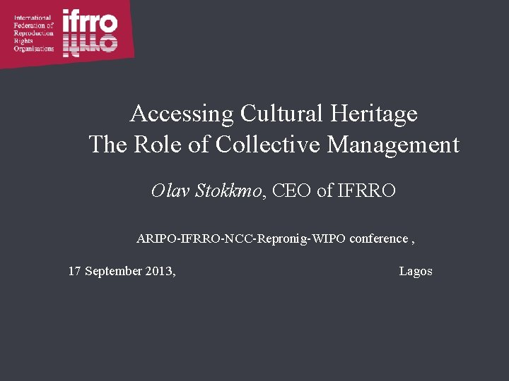 Accessing Cultural Heritage The Role of Collective Management Olav Stokkmo, CEO of IFRRO ARIPO-IFRRO-NCC-Repronig-WIPO