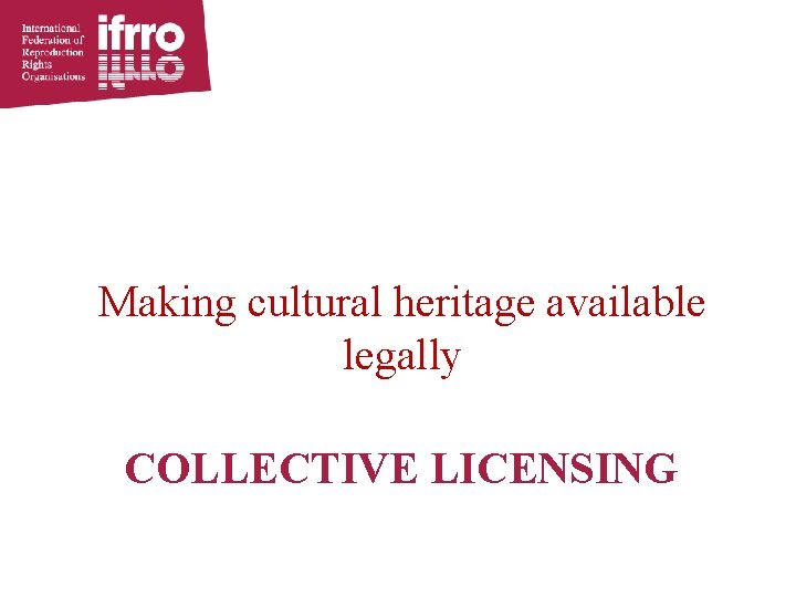 Making cultural heritage available legally COLLECTIVE LICENSING