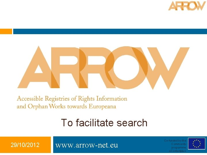 To facilitate search 29/10/2012 www. arrow-net. eu Co-funded by the Community programme e. Contentplus