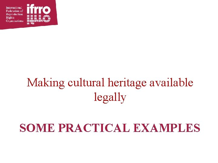 Making cultural heritage available legally SOME PRACTICAL EXAMPLES