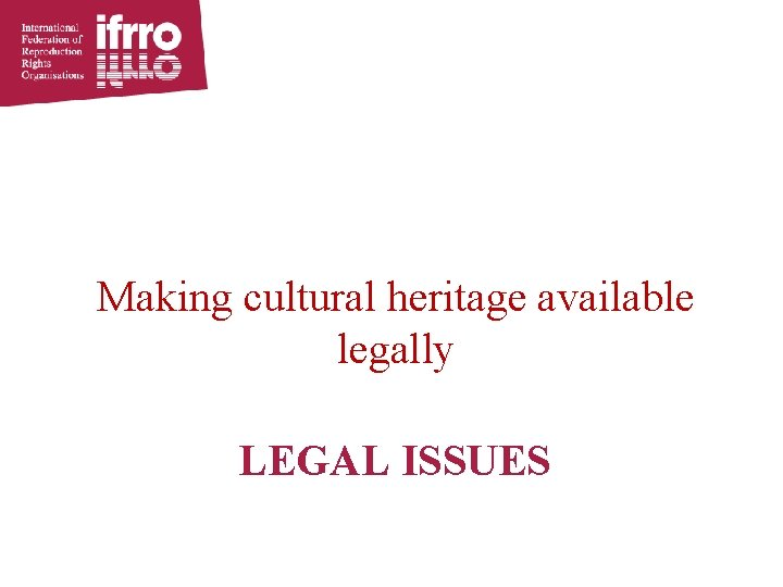 Making cultural heritage available legally LEGAL ISSUES