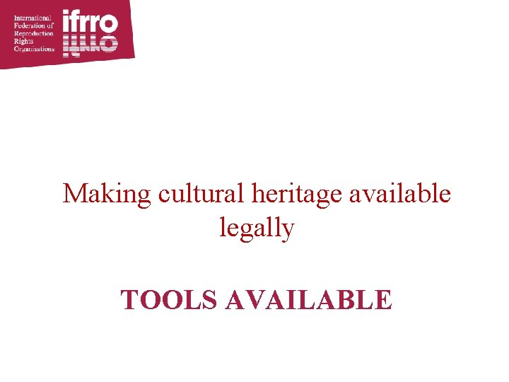 Making cultural heritage available legally TOOLS AVAILABLE