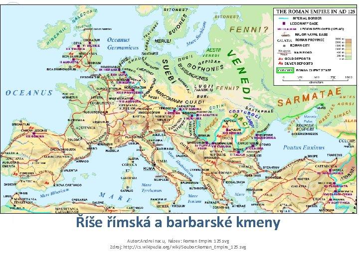 Říše římská a barbarské kmeny Autor: Andrei nacu, Název: Roman Empire 125. svg Zdroj: