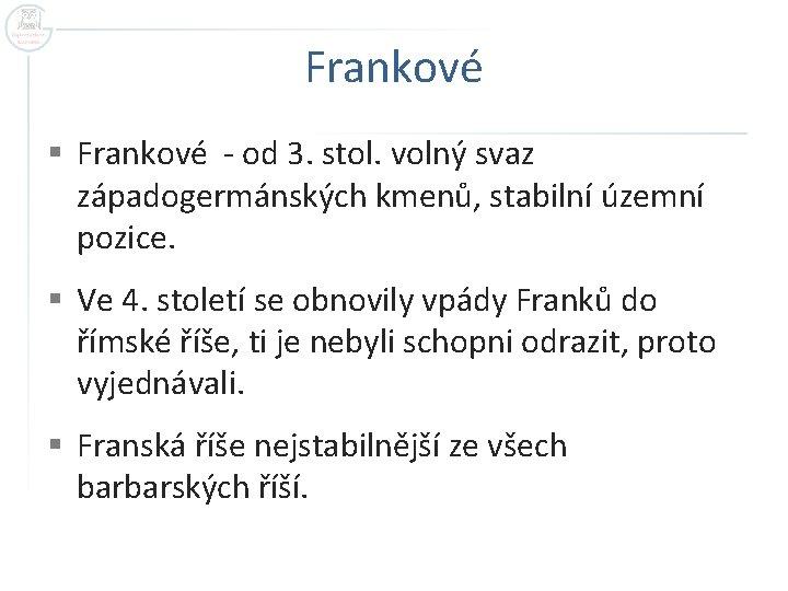 Frankové § Frankové - od 3. stol. volný svaz západogermánských kmenů, stabilní územní pozice.