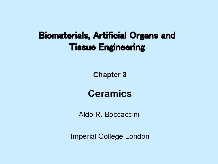 Biomaterials, Artificial Organs and Tissue Engineering Chapter 3 Ceramics Aldo R. Boccaccini Imperial College