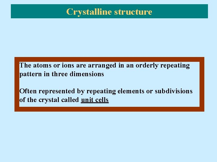 Crystalline structure The atoms or ions are arranged in an orderly repeating pattern in